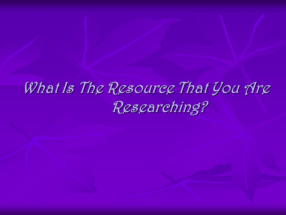 What Is The Resource That You Are Researching?
