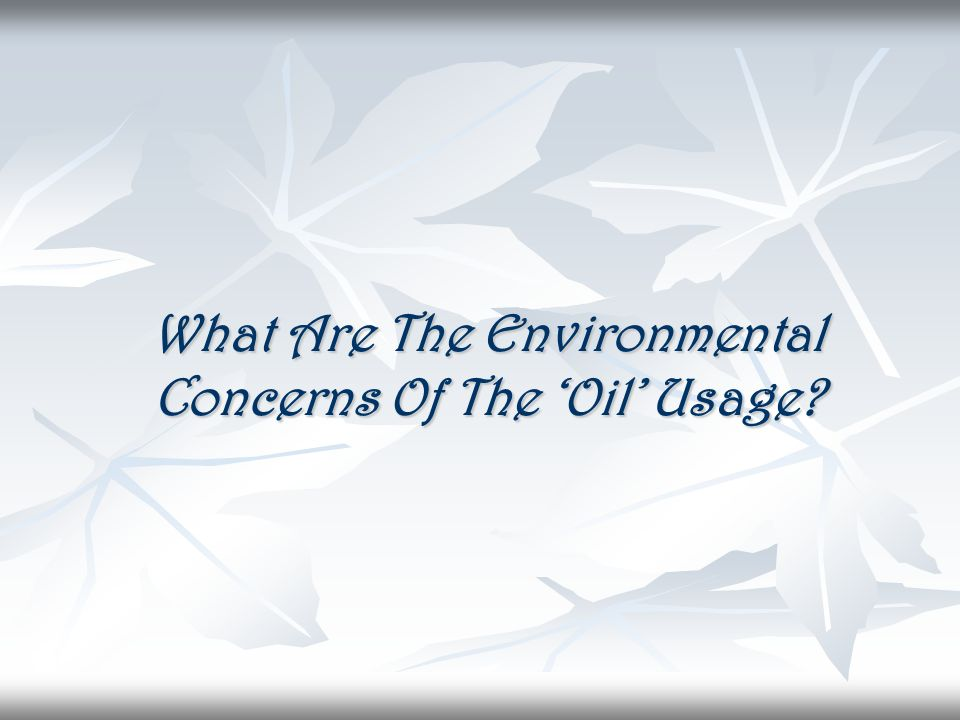 What Are The Environmental Concerns Of The Oil Usage?