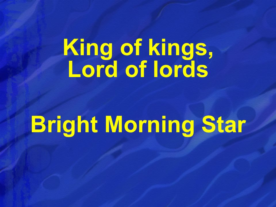 King of kings, Lord of lords Bright Morning Star