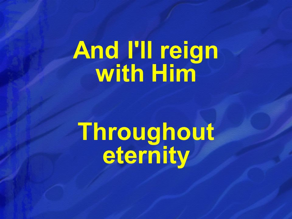 And I'll reign with Him Throughout eternity