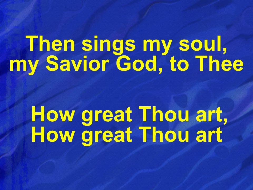Then sings my soul, my Savior God, to Thee How great Thou art, How great Thou art