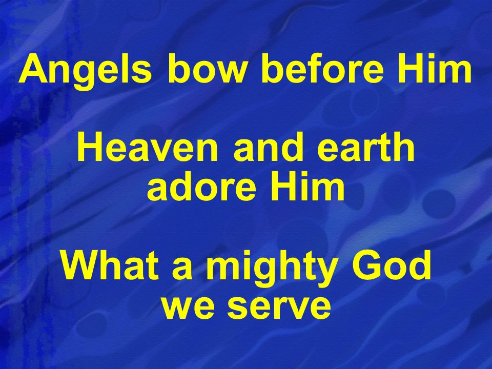 Angels bow before Him Heaven and earth adore Him What a mighty God we serve