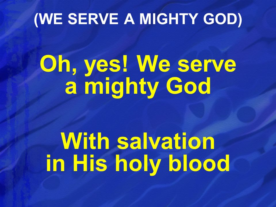Oh, yes! We serve a mighty God With salvation in His holy blood (WE SERVE A MIGHTY GOD)