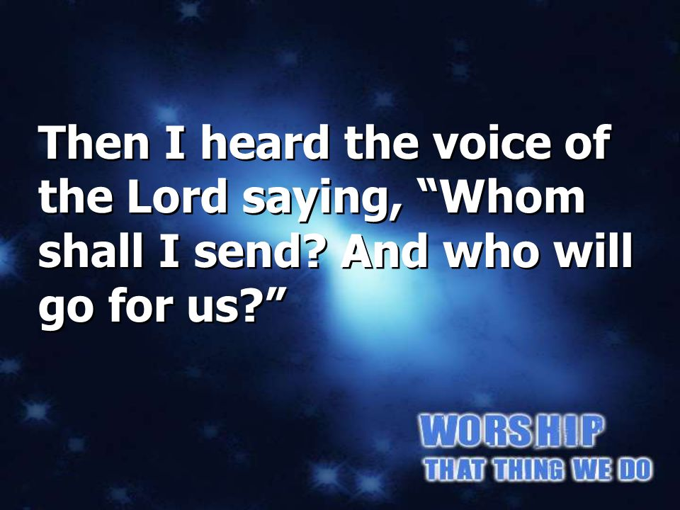 Then I heard the voice of the Lord saying, Whom shall I send? And who will go for us? Isaiah 6:8a