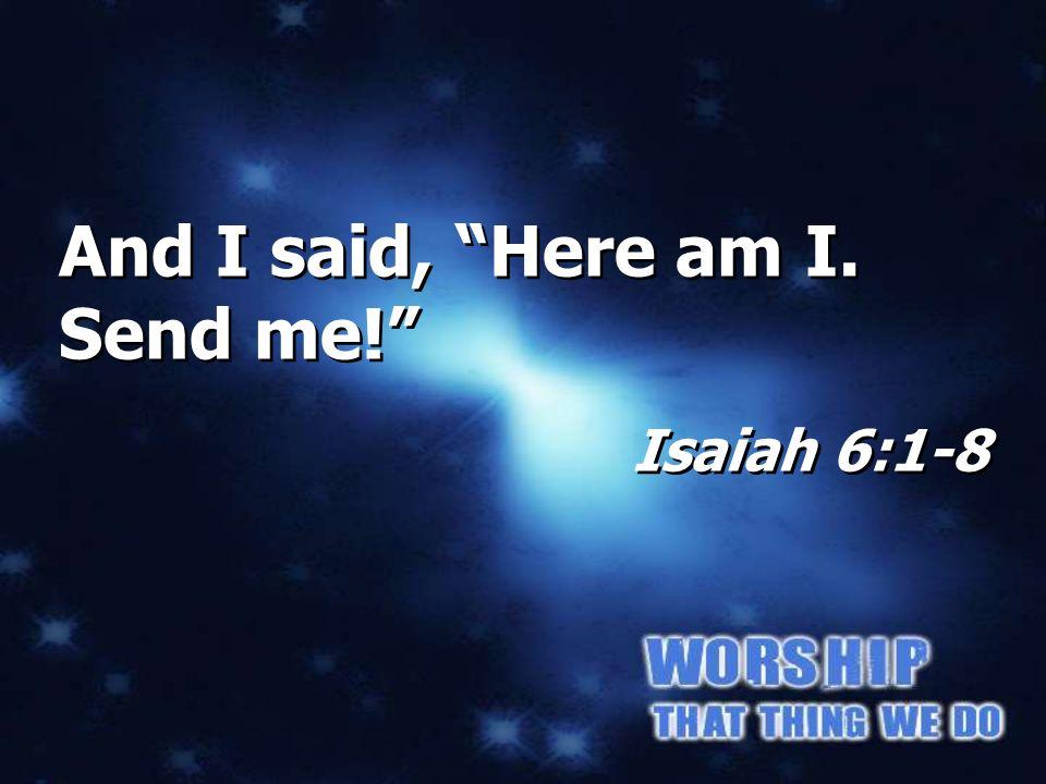 And I said, Here am I. Send me! Isaiah 6:1-8 And I said, Here am I. Send me! Isaiah 6:1-8 Isaiah 6:8b