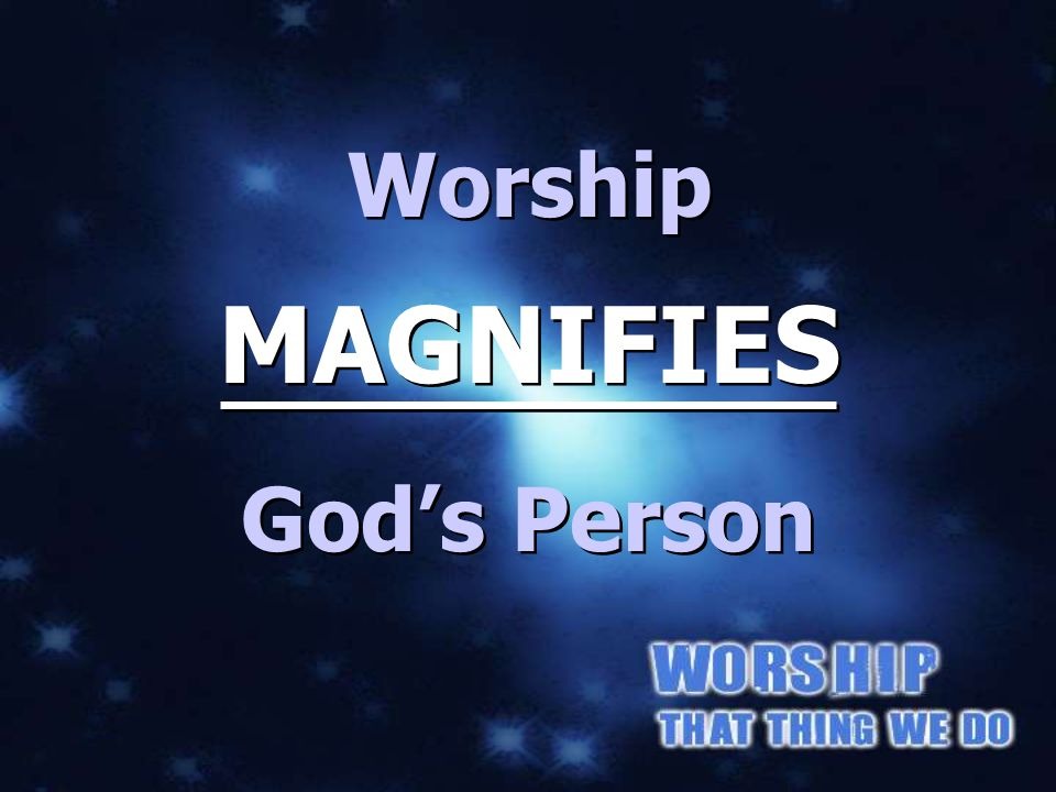 Worship MAGNIFIES Gods Person MAGNIFIES Gods PERSON