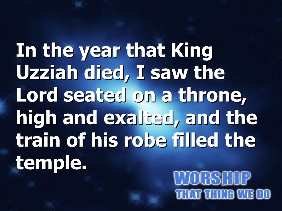 In the year that King Uzziah died, I saw the Lord seated on a throne, high and exalted, and the train of his robe filled the temple. Isaiah 6:1