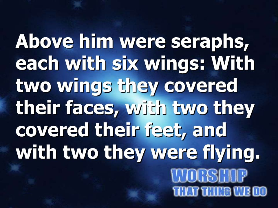Above him were seraphs, each with six wings: With two wings they covered their faces, with two they covered their feet, and with two they were flying.
