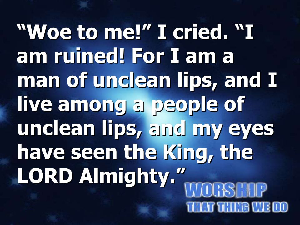 Woe to me! I cried. I am ruined! For I am a man of unclean lips, and I live among a people of unclean lips, and my eyes have seen the King, the LORD A