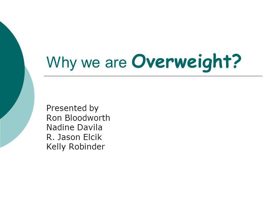 Why we are Overweight Presented by Ron Bloodworth Nadine Davila R. Jason Elcik Kelly Robinder