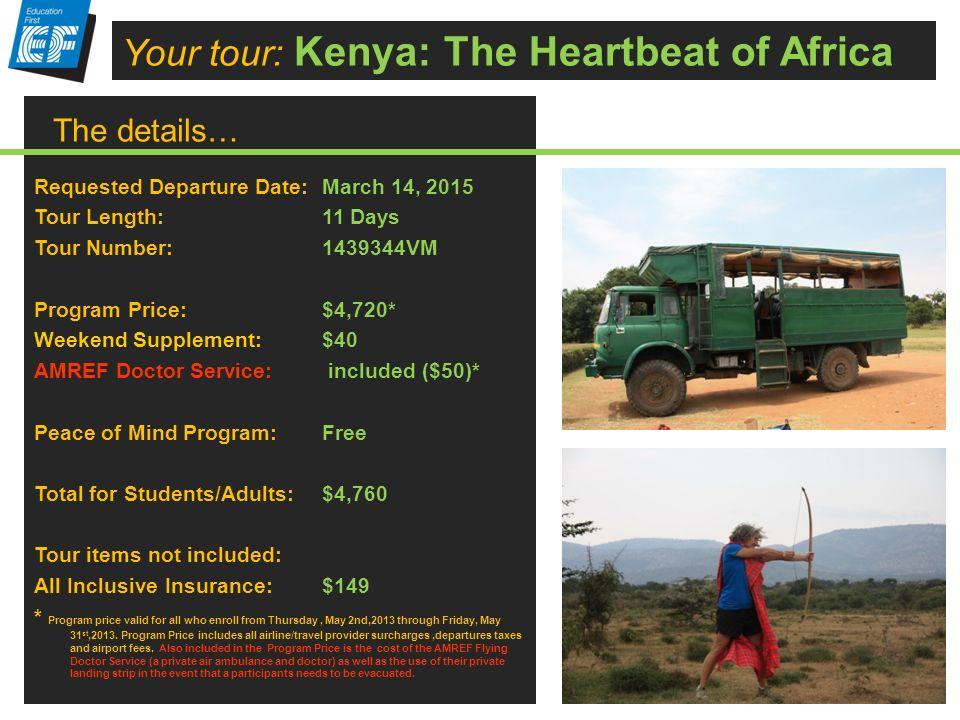 The details… Your tour: Kenya: The Heartbeat of Africa Requested Departure Date: March 14, 2015 Tour Length: 11 Days Tour Number: 1439344VM Program Price: $4,720* Weekend Supplement:$40 AMREF Doctor Service: included ($50)* Peace of Mind Program:Free Total for Students/Adults: $4,760 Tour items not included: All Inclusive Insurance:$149 * Program price valid for all who enroll from Thursday, May 2nd,2013 through Friday, May 31 st,2013.