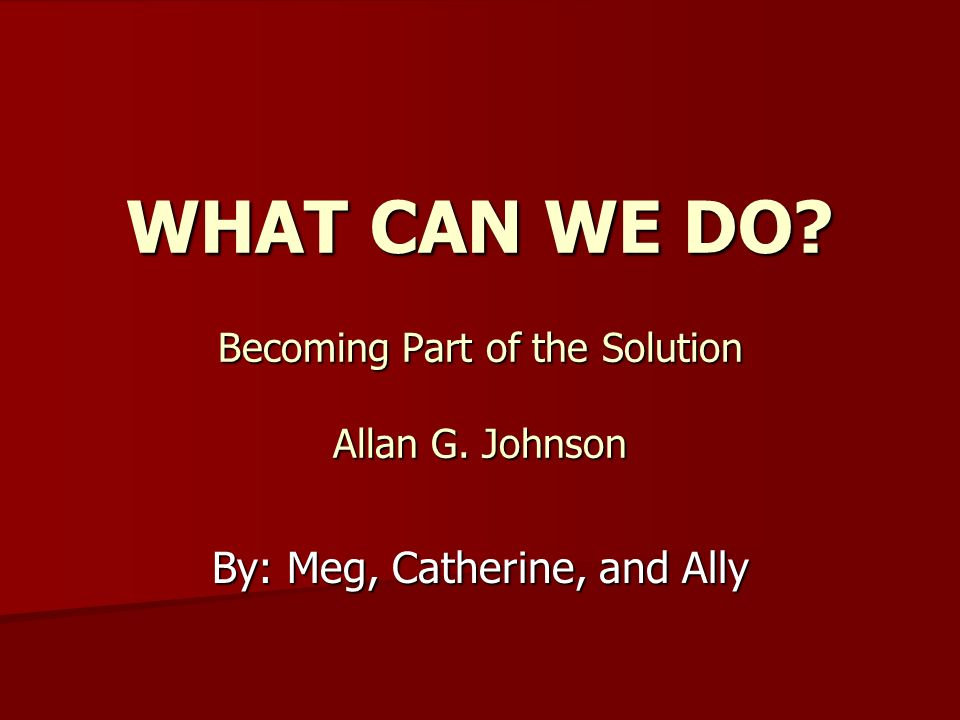 WHAT CAN WE DO? Becoming Part of the Solution Allan G. Johnson By: Meg, Catherine, and Ally