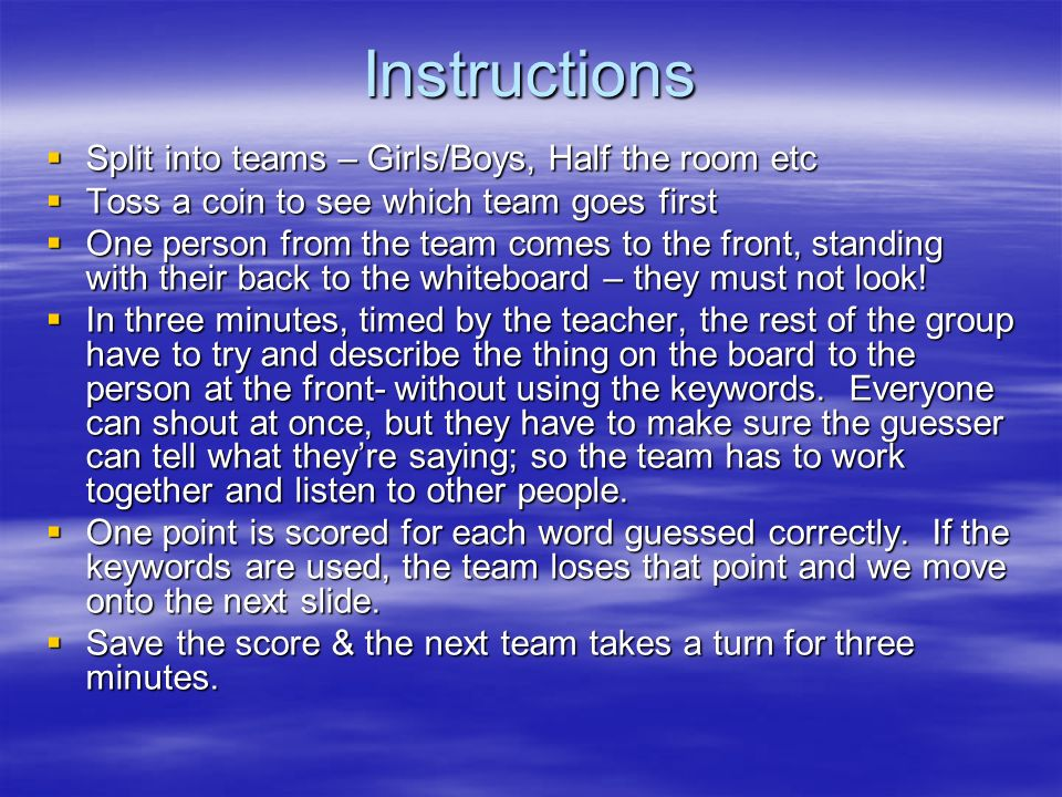 Instructions Split into teams – Girls/Boys, Half the room etc Split into teams – Girls/Boys, Half the room etc Toss a coin to see which team goes firs
