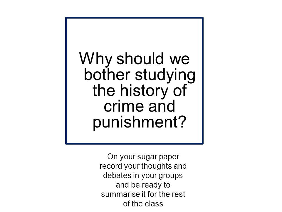 Why should we bother studying the history of crime and punishment? On your sugar paper record your thoughts and debates in your groups and be ready to
