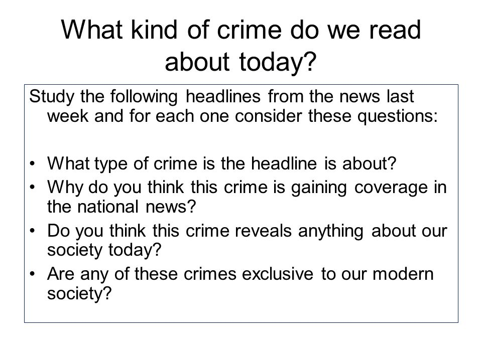 What kind of crime do we read about today? Study the following headlines from the news last week and for each one consider these questions: What type