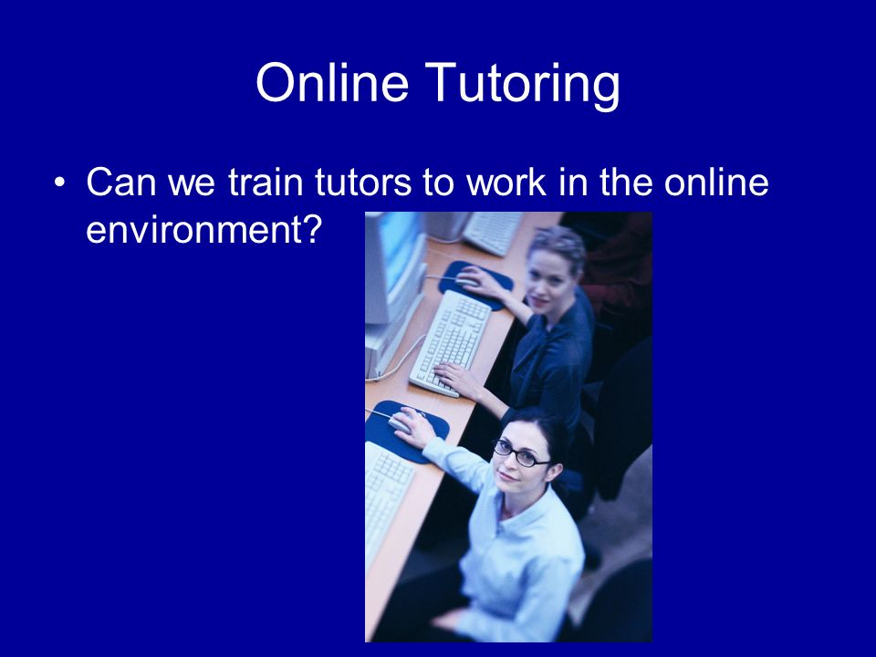 Online Tutoring Can we train tutors to work in the online environment?