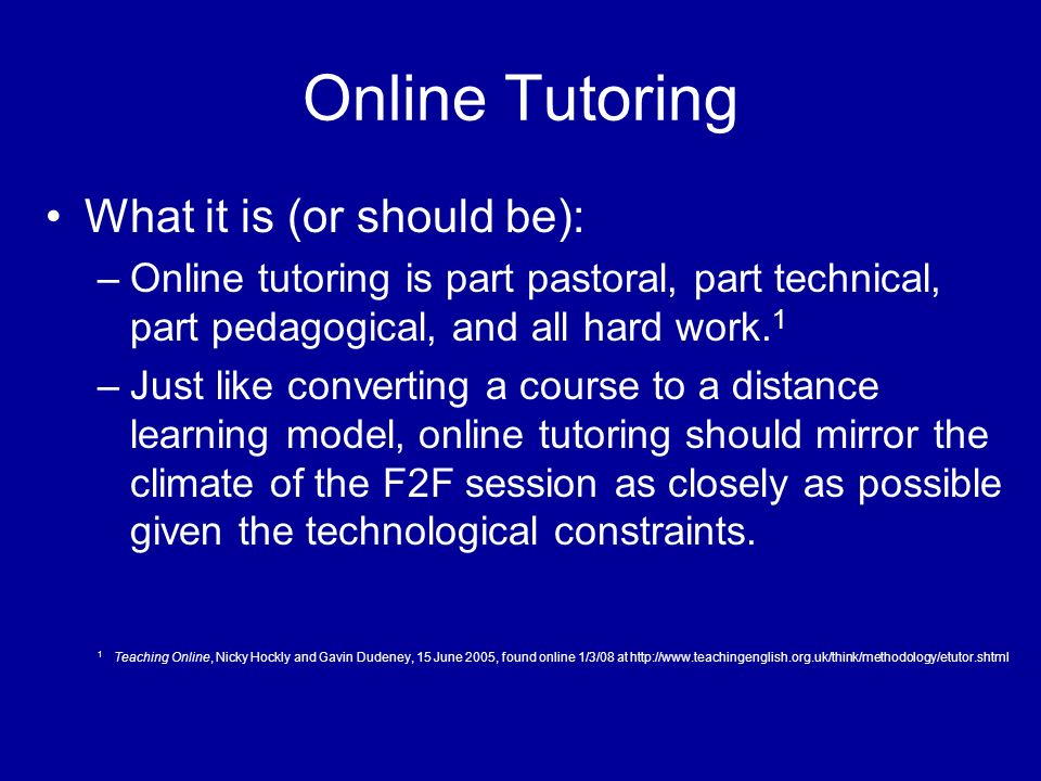 Online Tutoring What it is (or should be): –Online tutoring is part pastoral, part technical, part pedagogical, and all hard work. 1 –Just like conver