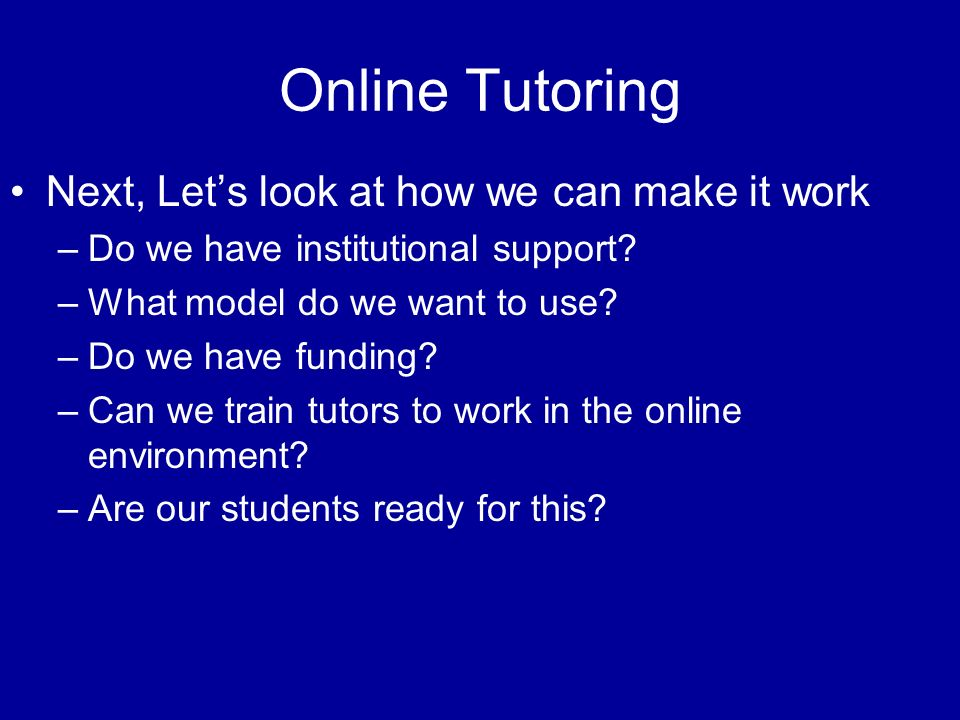 Online Tutoring Next, Lets look at how we can make it work –Do we have institutional support? –What model do we want to use? –Do we have funding? –Can