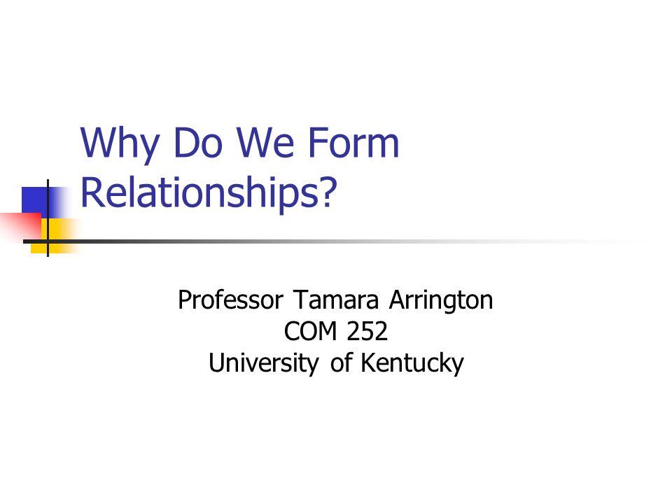 Why Do We Form Relationships? Professor Tamara Arrington COM 252 University of Kentucky