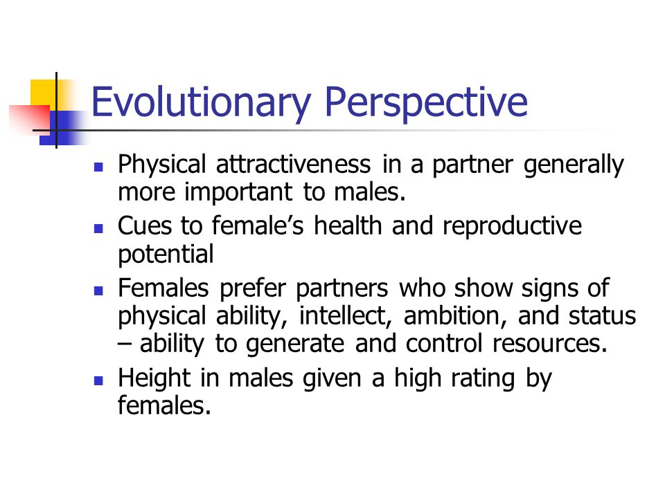 Evolutionary Perspective Physical attractiveness in a partner generally more important to males. Cues to females health and reproductive potential Fem