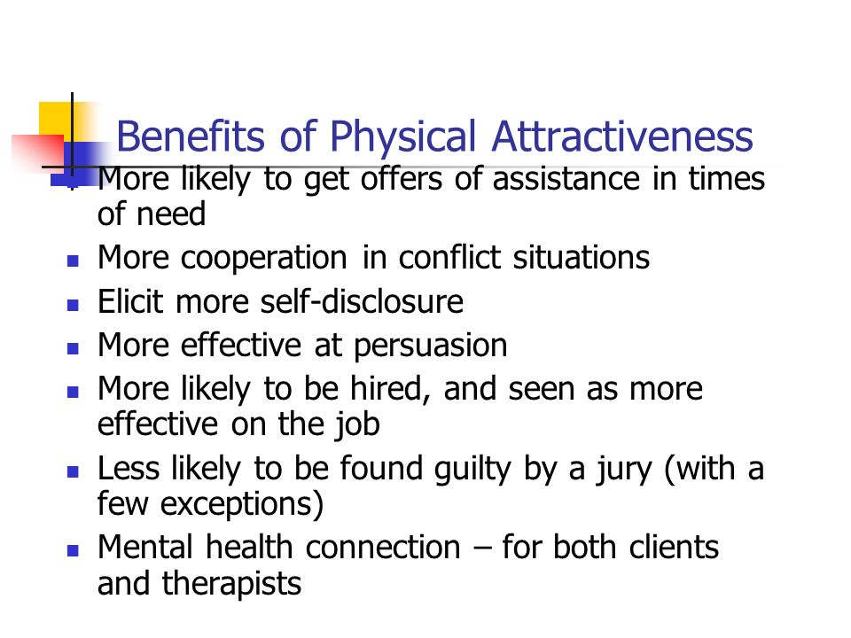 Benefits of Physical Attractiveness More likely to get offers of assistance in times of need More cooperation in conflict situations Elicit more self-