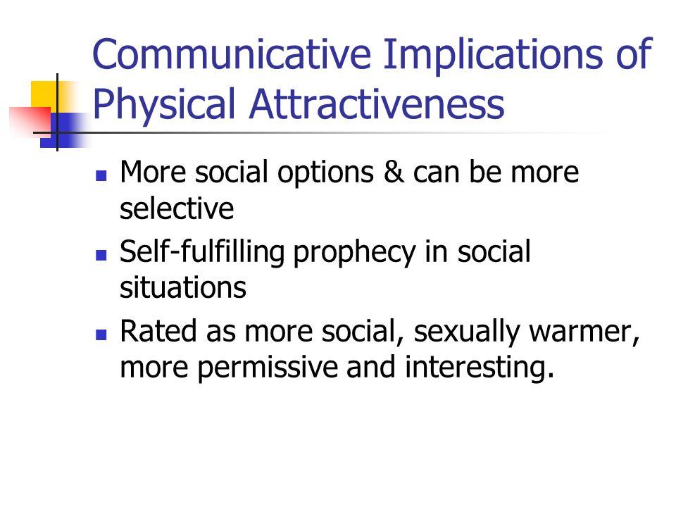 Communicative Implications of Physical Attractiveness More social options & can be more selective Self-fulfilling prophecy in social situations Rated