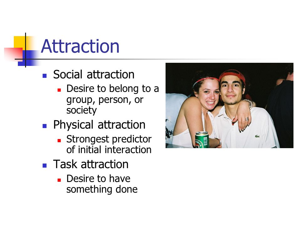 Attraction Social attraction Desire to belong to a group, person, or society Physical attraction Strongest predictor of initial interaction Task attra
