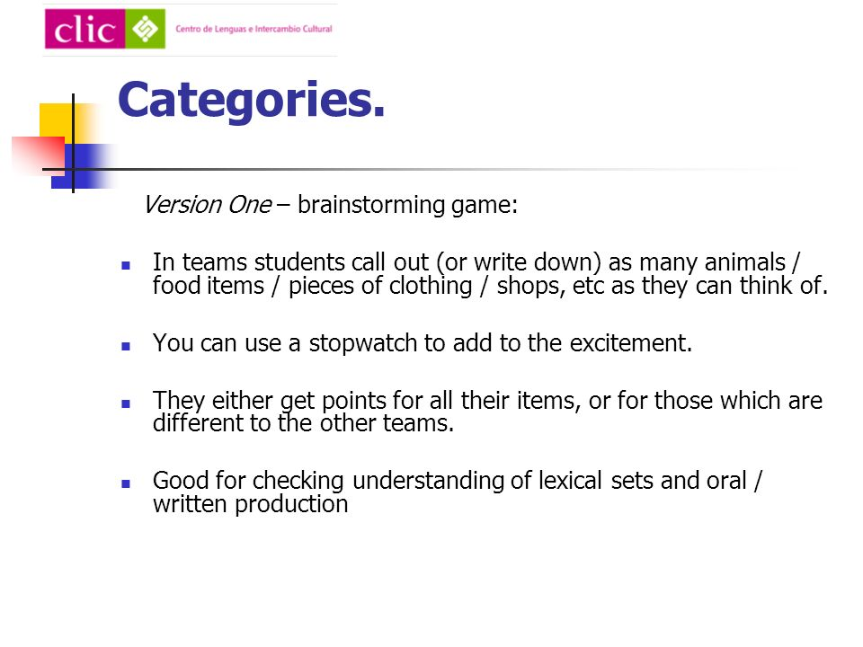 Categories. Version One – brainstorming game: In teams students call out (or write down) as many animals / food items / pieces of clothing / shops, et