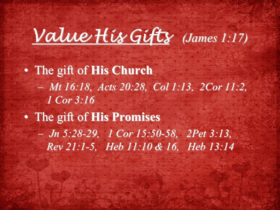 Value His Gifts (James 1:17) The gift of His ChurchThe gift of His Church – Mt 16:18, Acts 20:28, Col 1:13, 2Cor 11:2, 1 Cor 3:16 The gift of His Prom