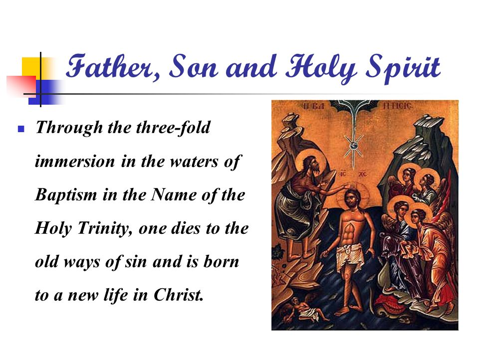 Father, Son and Holy Spirit Through the three-fold immersion in the waters of Baptism in the Name of the Holy Trinity, one dies to the old ways of sin