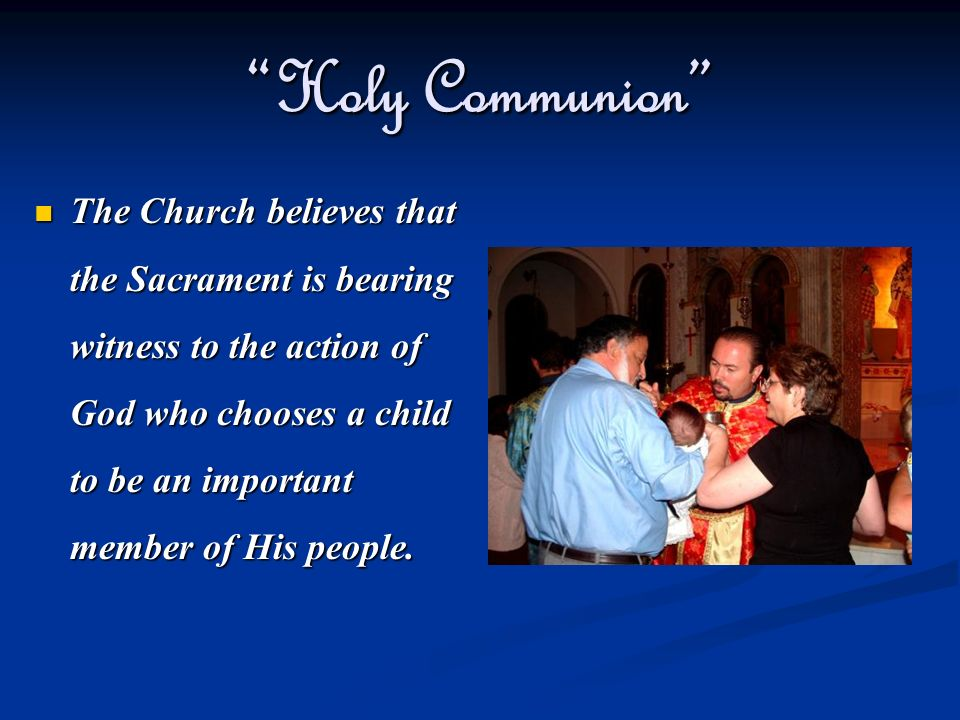 Holy Communion The Church believes that the Sacrament is bearing witness to the action of God who chooses a child to be an important member of His peo
