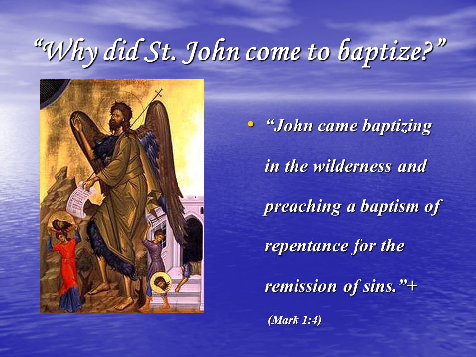 Why did St. John come to baptize? John came baptizing in the wilderness and preaching a baptism of repentance for the remission of sins.+ John came ba