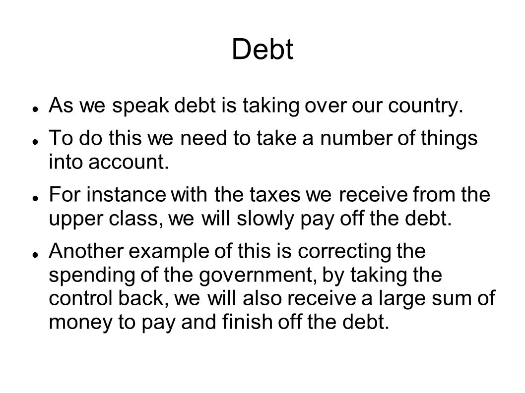 Debt As we speak debt is taking over our country.