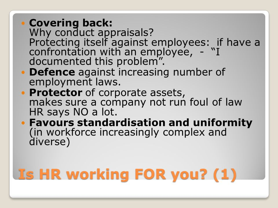 Is HR working FOR you? (1) Covering back: Why conduct appraisals? Protecting itself against employees: if have a confrontation with an employee, - I d