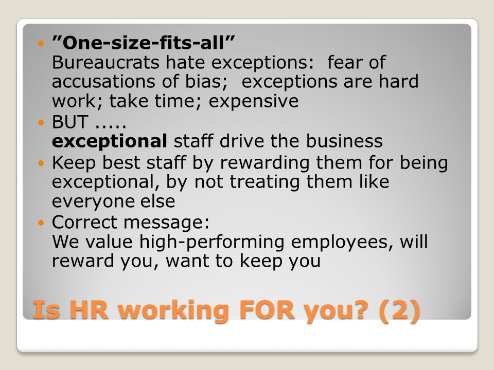 Is HR working FOR you? (2) One-size-fits-all Bureaucrats hate exceptions: fear of accusations of bias; exceptions are hard work; take time; expensive