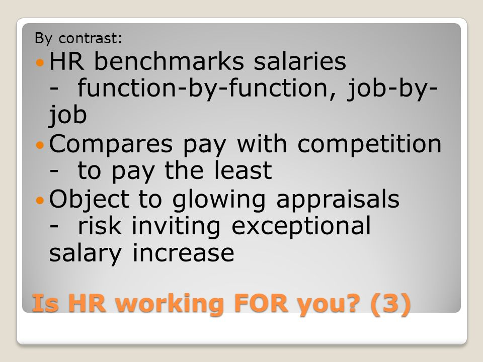 Is HR working FOR you? (3) By contrast: HR benchmarks salaries - function-by-function, job-by- job Compares pay with competition - to pay the least Ob