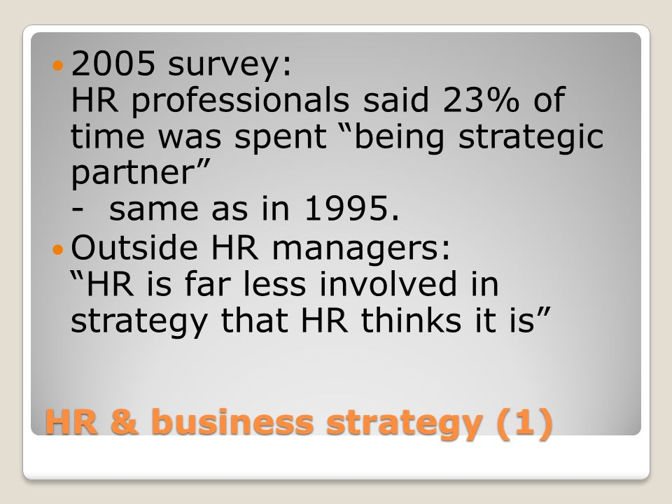 HR & business strategy (1) 2005 survey: HR professionals said 23% of time was spent being strategic partner - same as in 1995. Outside HR managers: HR