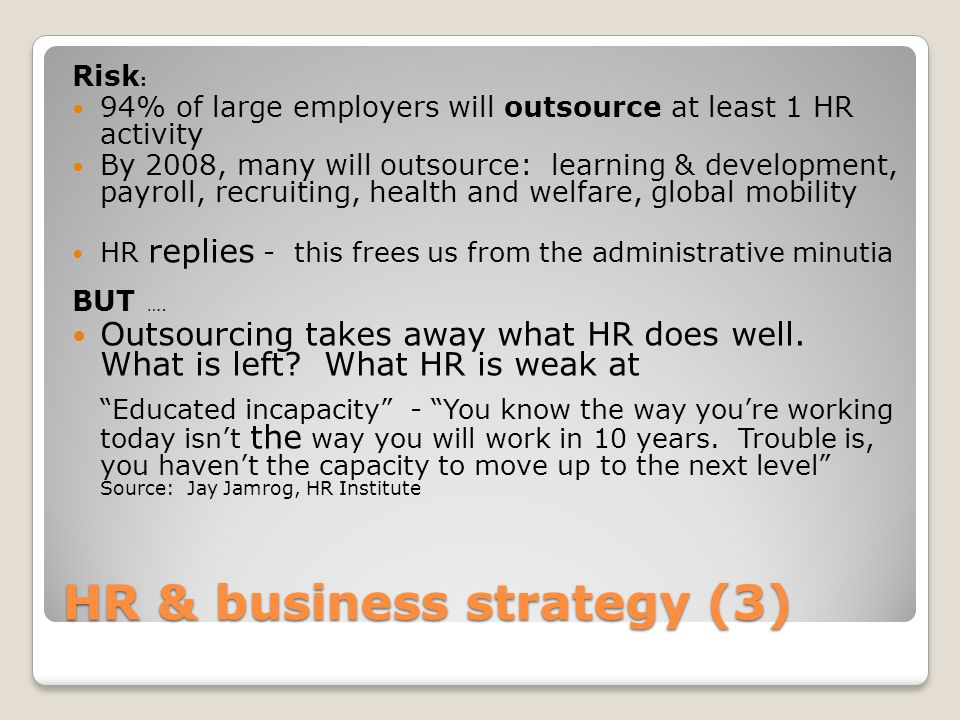 HR & business strategy (3) Risk : 94% of large employers will outsource at least 1 HR activity By 2008, many will outsource: learning & development, p