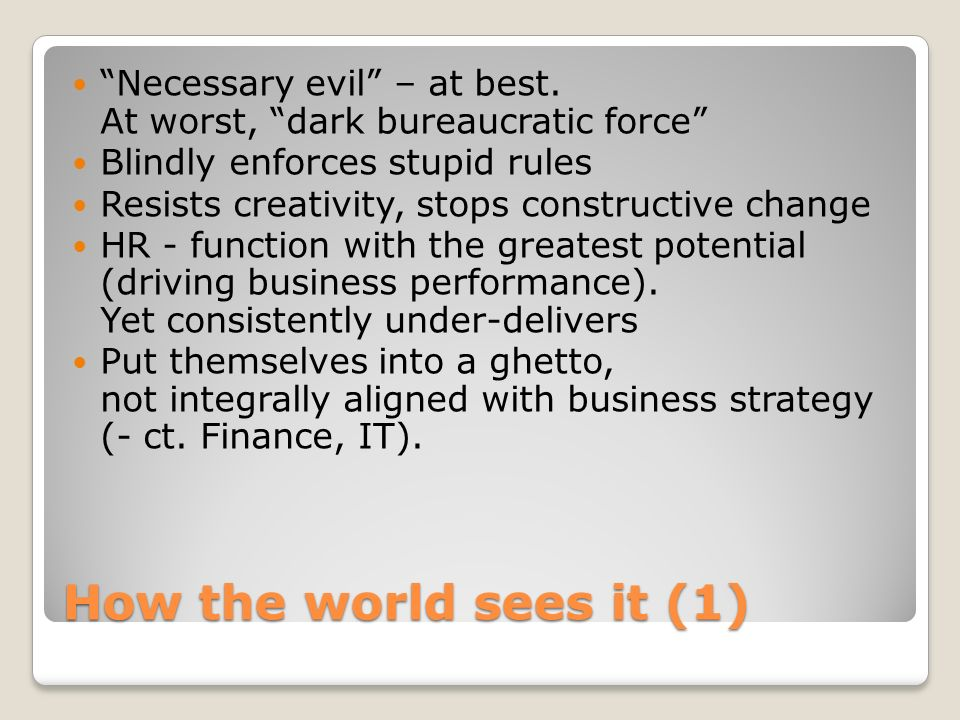 How the world sees it (1) Necessary evil – at best. At worst, dark bureaucratic force Blindly enforces stupid rules Resists creativity, stops construc