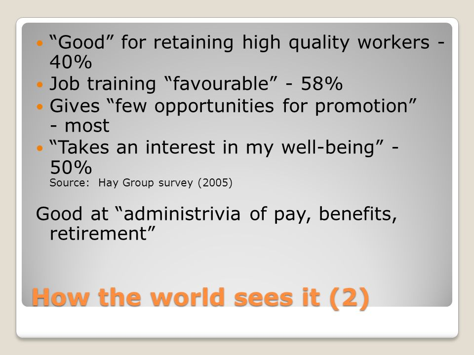 How the world sees it (2) Good for retaining high quality workers - 40% Job training favourable - 58% Gives few opportunities for promotion - most Tak