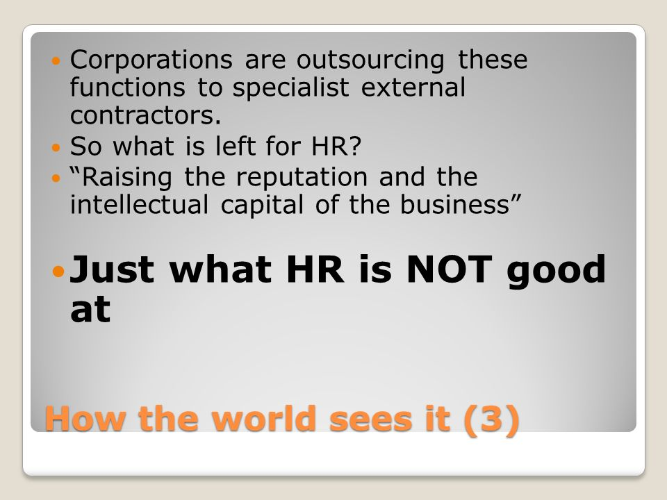 How the world sees it (3) Corporations are outsourcing these functions to specialist external contractors. So what is left for HR? Raising the reputat