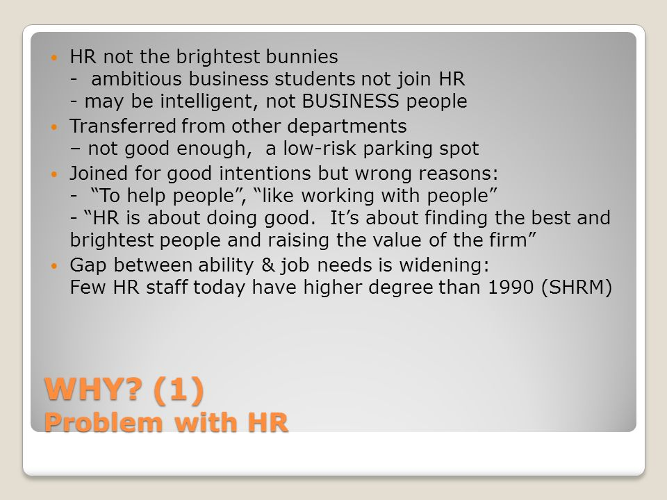 WHY? (1) Problem with HR HR not the brightest bunnies - ambitious business students not join HR - may be intelligent, not BUSINESS people Transferred