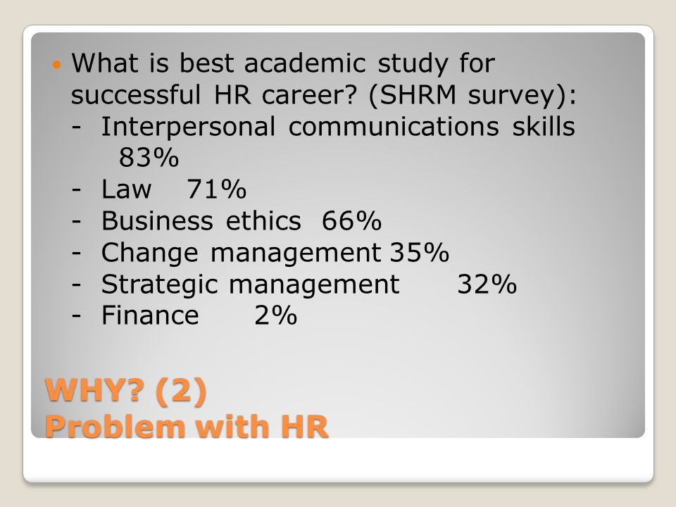 WHY? (2) Problem with HR What is best academic study for successful HR career? (SHRM survey): - Interpersonal communications skills 83% - Law71% - Bus