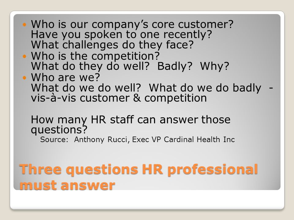 Three questions HR professional must answer Who is our companys core customer? Have you spoken to one recently? What challenges do they face? Who is t