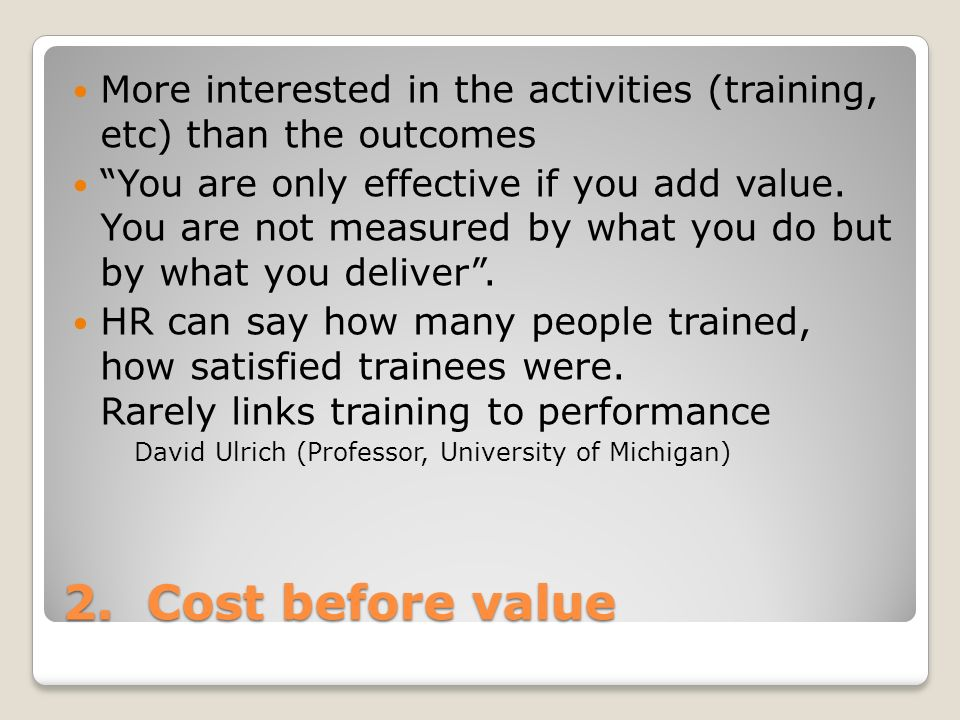 2. Cost before value More interested in the activities (training, etc) than the outcomes You are only effective if you add value. You are not measured