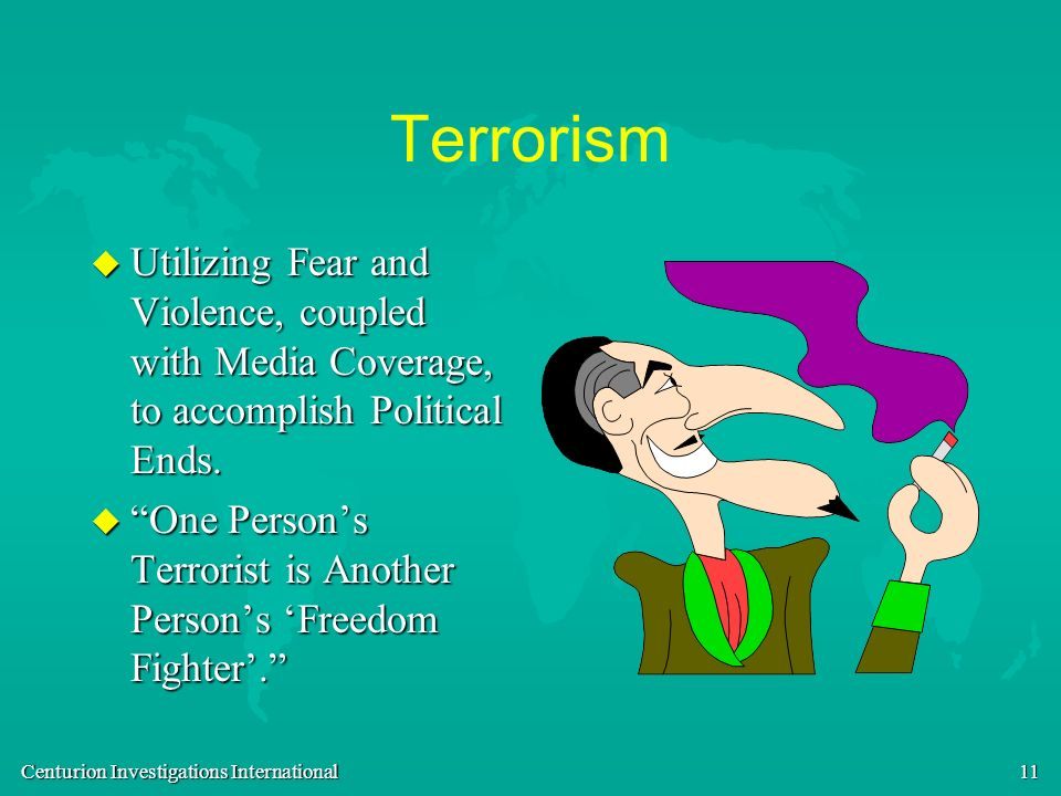 Centurion Investigations International 11 Terrorism u Utilizing Fear and Violence, coupled with Media Coverage, to accomplish Political Ends. u One Pe