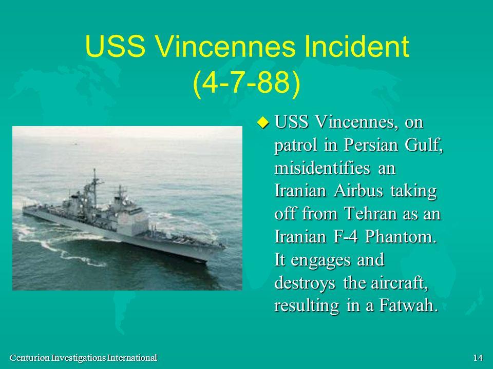 Centurion Investigations International 14 USS Vincennes Incident (4-7-88) u USS Vincennes, on patrol in Persian Gulf, misidentifies an Iranian Airbus