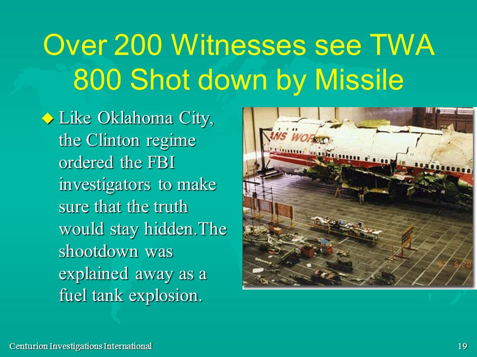 Centurion Investigations International 19 Over 200 Witnesses see TWA 800 Shot down by Missile u Like Oklahoma City, the Clinton regime ordered the FBI