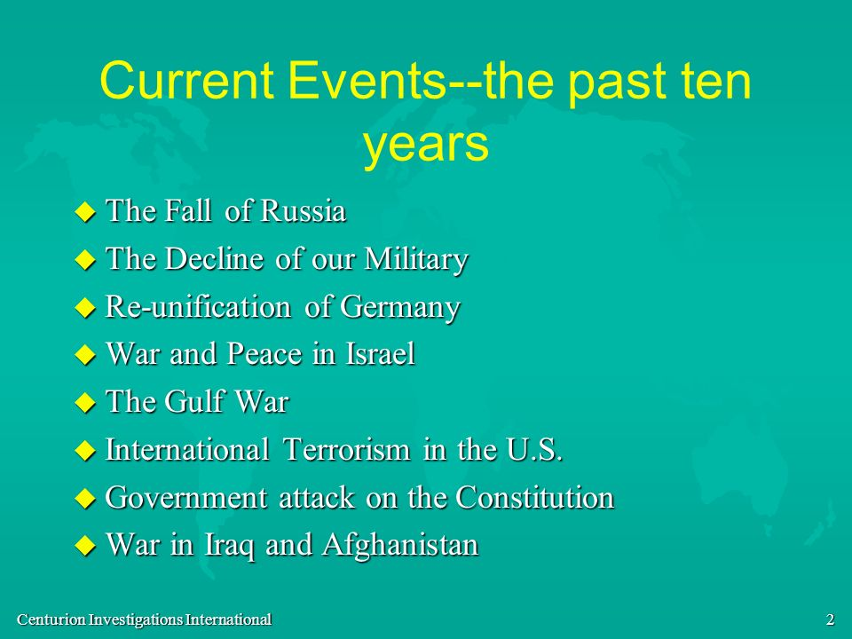 Centurion Investigations International 2 Current Events--the past ten years u The Fall of Russia u The Decline of our Military u Re-unification of Ger