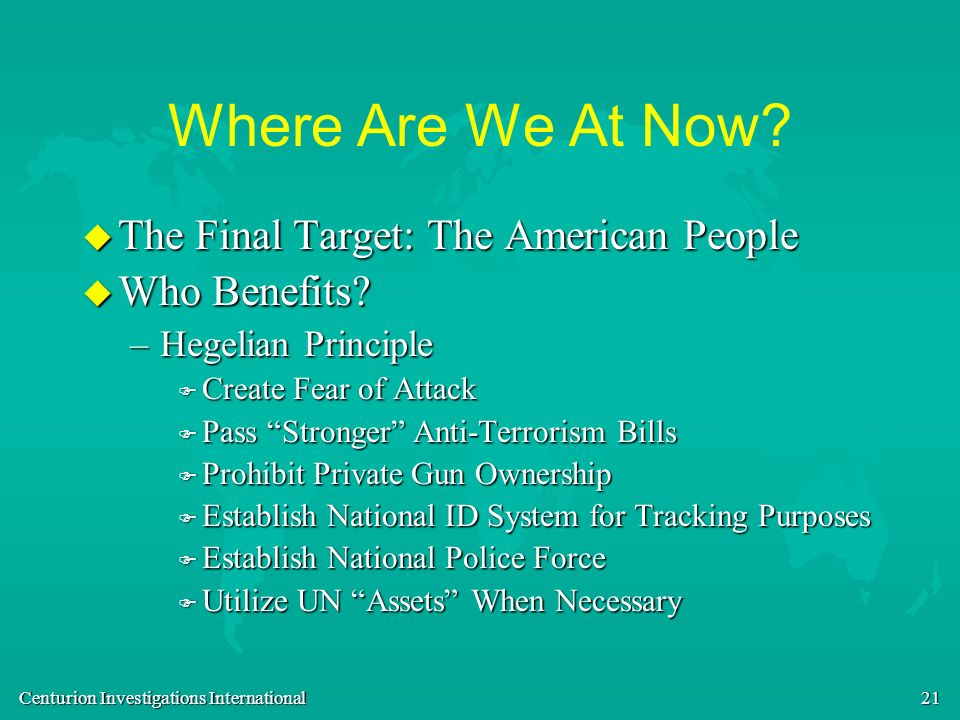 Centurion Investigations International 21 Where Are We At Now? u The Final Target: The American People u Who Benefits? –Hegelian Principle F Create Fe